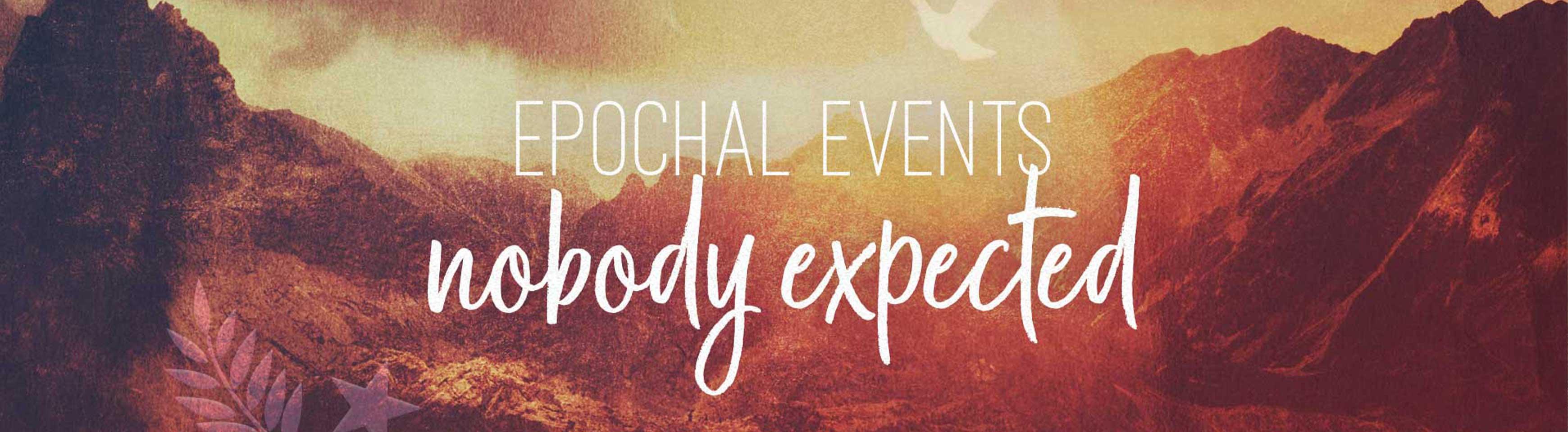 Epochal Events Nobody Expected