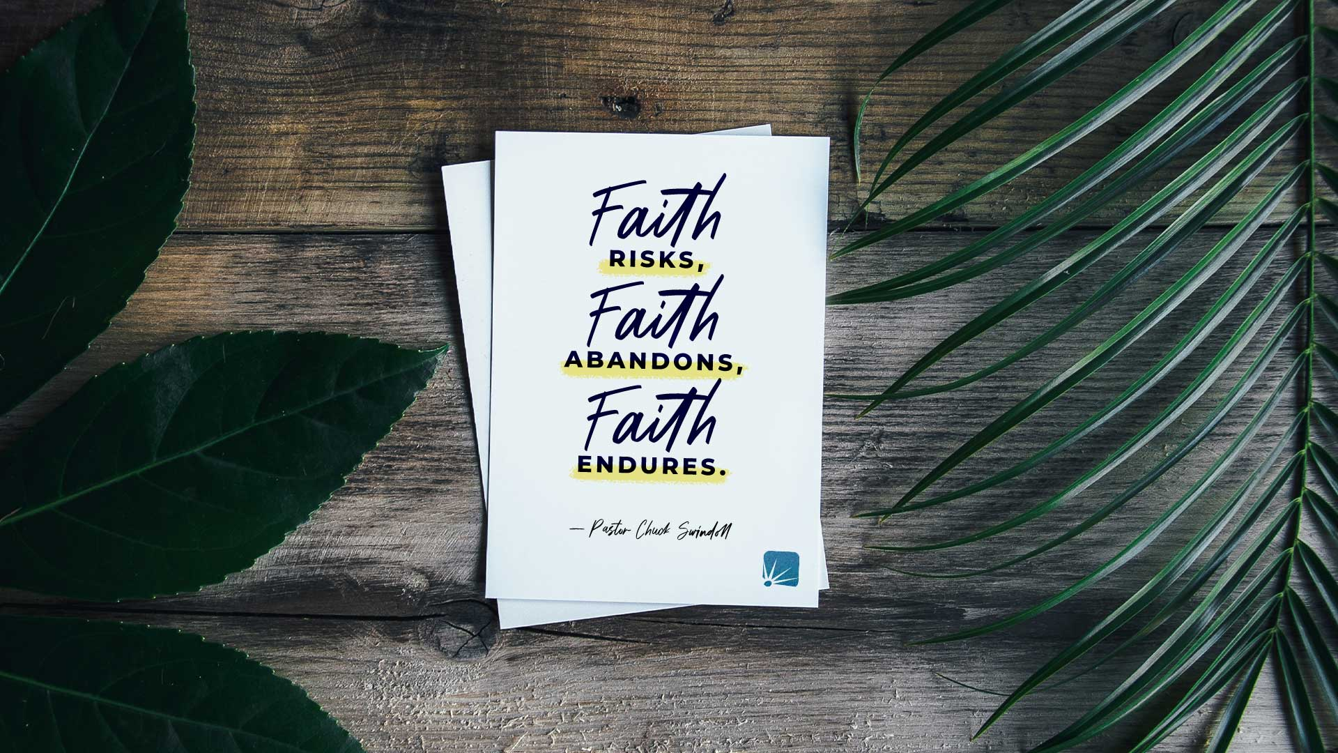 Faith risks. Faith abandons. Faith endures.