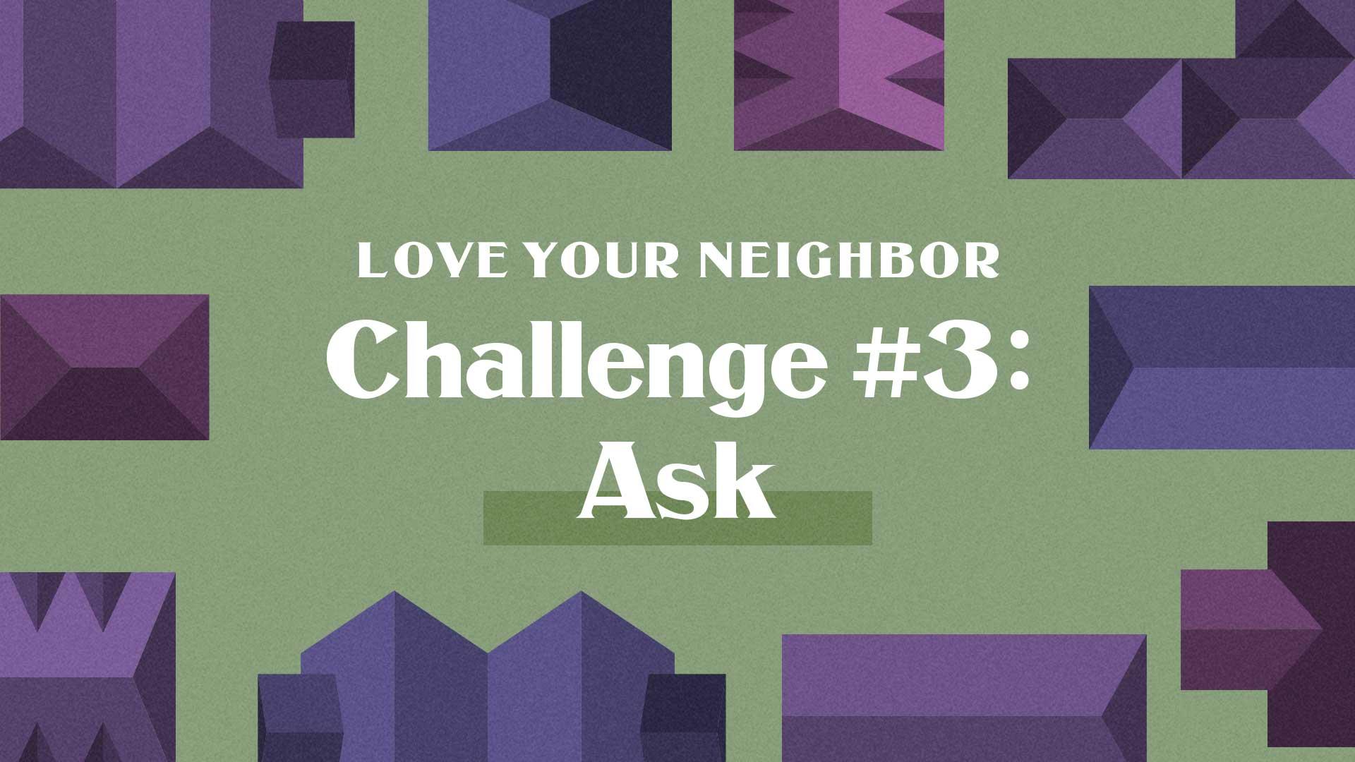 Love Your Neighbor Challenge #3: Ask