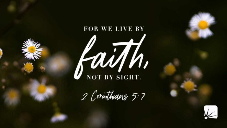 For we live by faith, not by sight. (2 Corinthians 5:7, NIV)