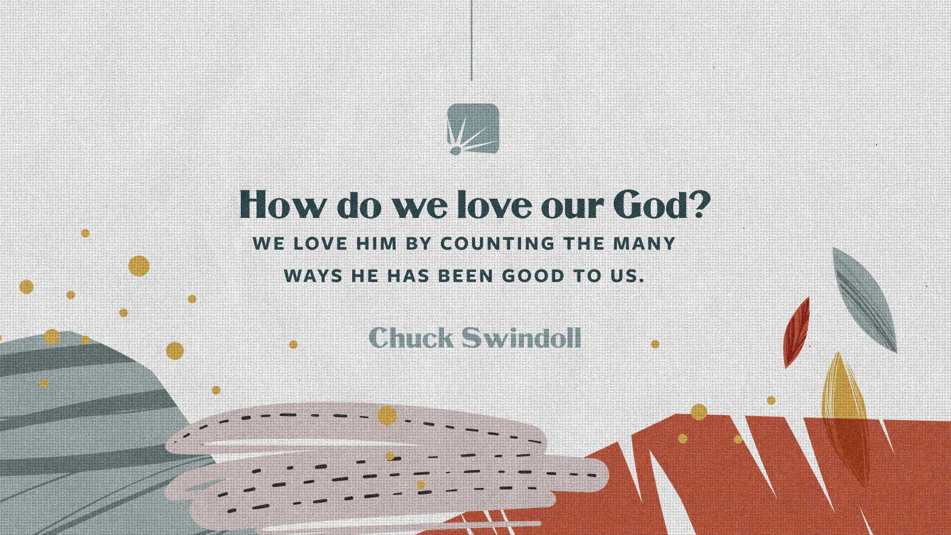 How do we love our God? We love him by counting the many ways He has been good to us.