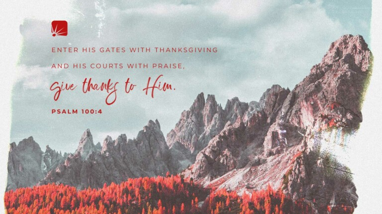 scripture: Enter His gates with thanksgiving and His courts with praise; give thanks to Him.—Psalm 100:4 (NIV)