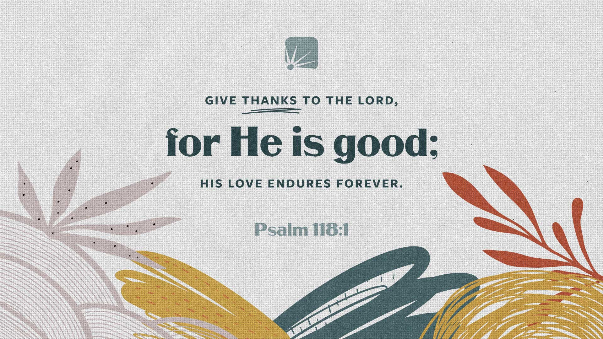 scripture: Give thanks to theLord, for He is good; His love endures forever. —Psalm 118:1 (NIV)