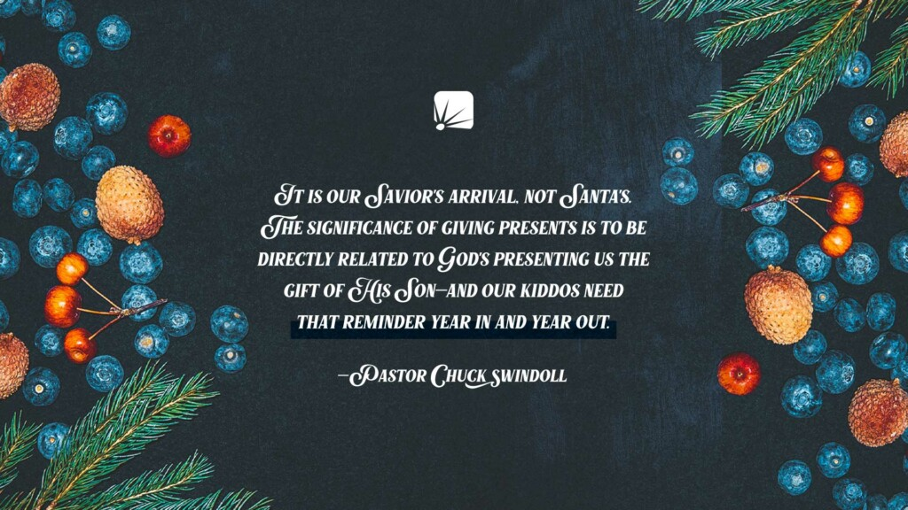 "quote: ""It is our Savior's arrival, not Santa's. The significance of giving presents is to be directly related to God's presenting us the Gift of His Son—and our kiddos need that reminder year in and year out."" —Pastor Chuck Swindoll"