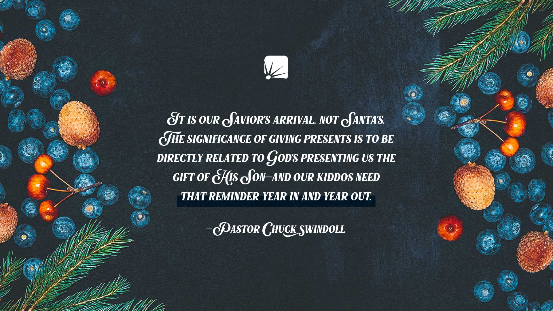"""quote: """"It is our Savior's arrival, not Santa's. The significance of giving presents is to be directly related to God's presenting us the Gift of His Son—and our kiddos need that reminder year in and year out."""" —Pastor Chuck Swindoll"""