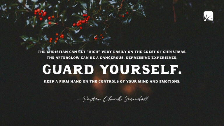 "quote: ""The Christian can get ""high"" very easily on the crest of Christmas. The afterglow can be a dangerous, depressing experience. Guard yourself. Keep a firm hand on the controls of your mind and emotions.""—Pastor Chuck Swindoll"