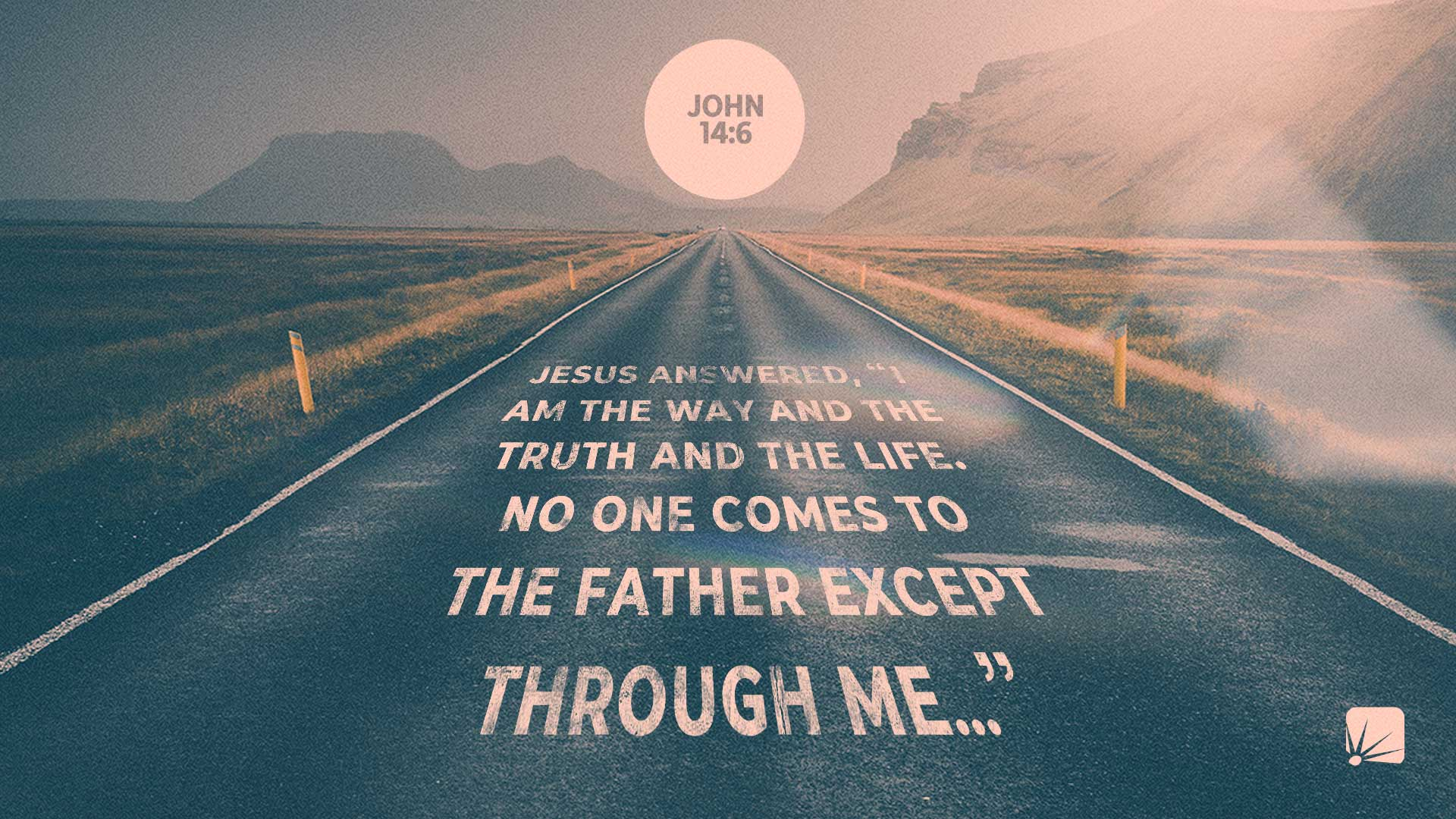 "scripture: Jesus answered, ""I am the way and the truth and the life. No one comes to the Father Except through me..."" (John 14:6, NIV)"