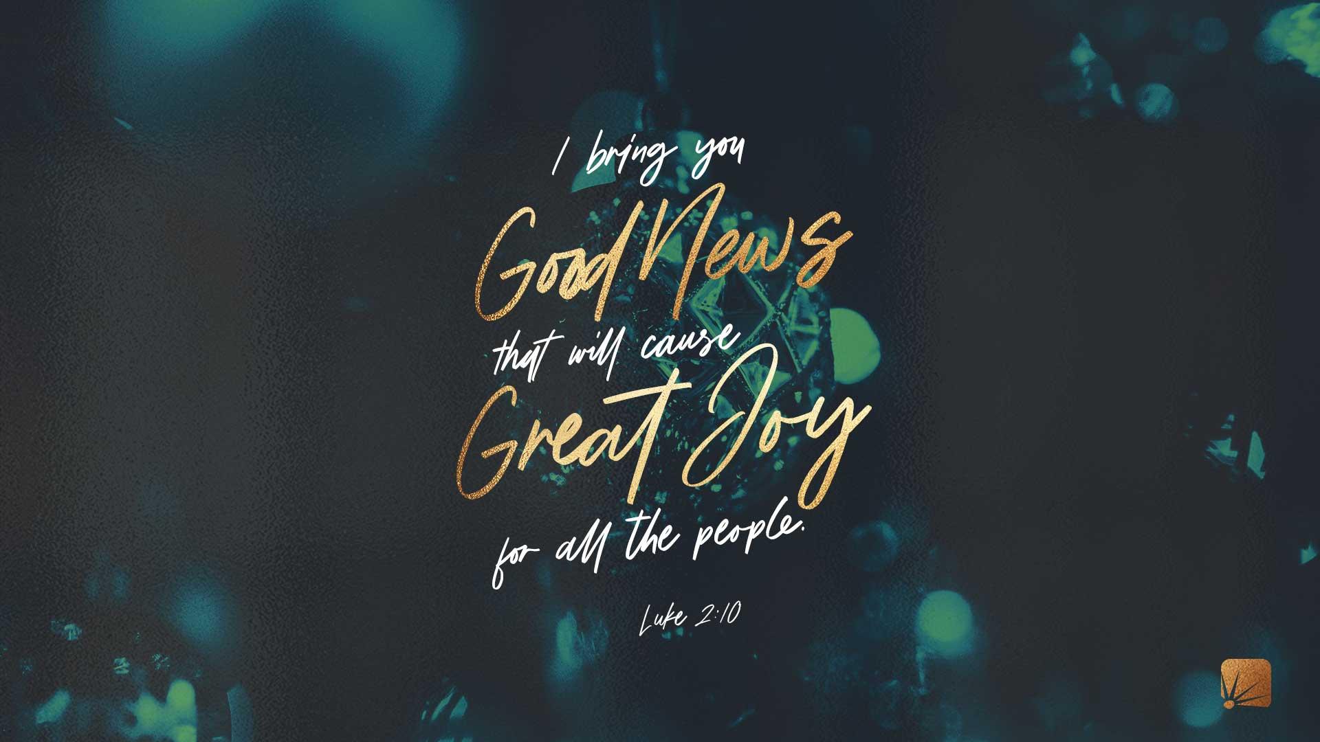 Les traigo buenas noticias que causarán gran alegría a todo el pueblo. (Lucas 2:10, NVI)
