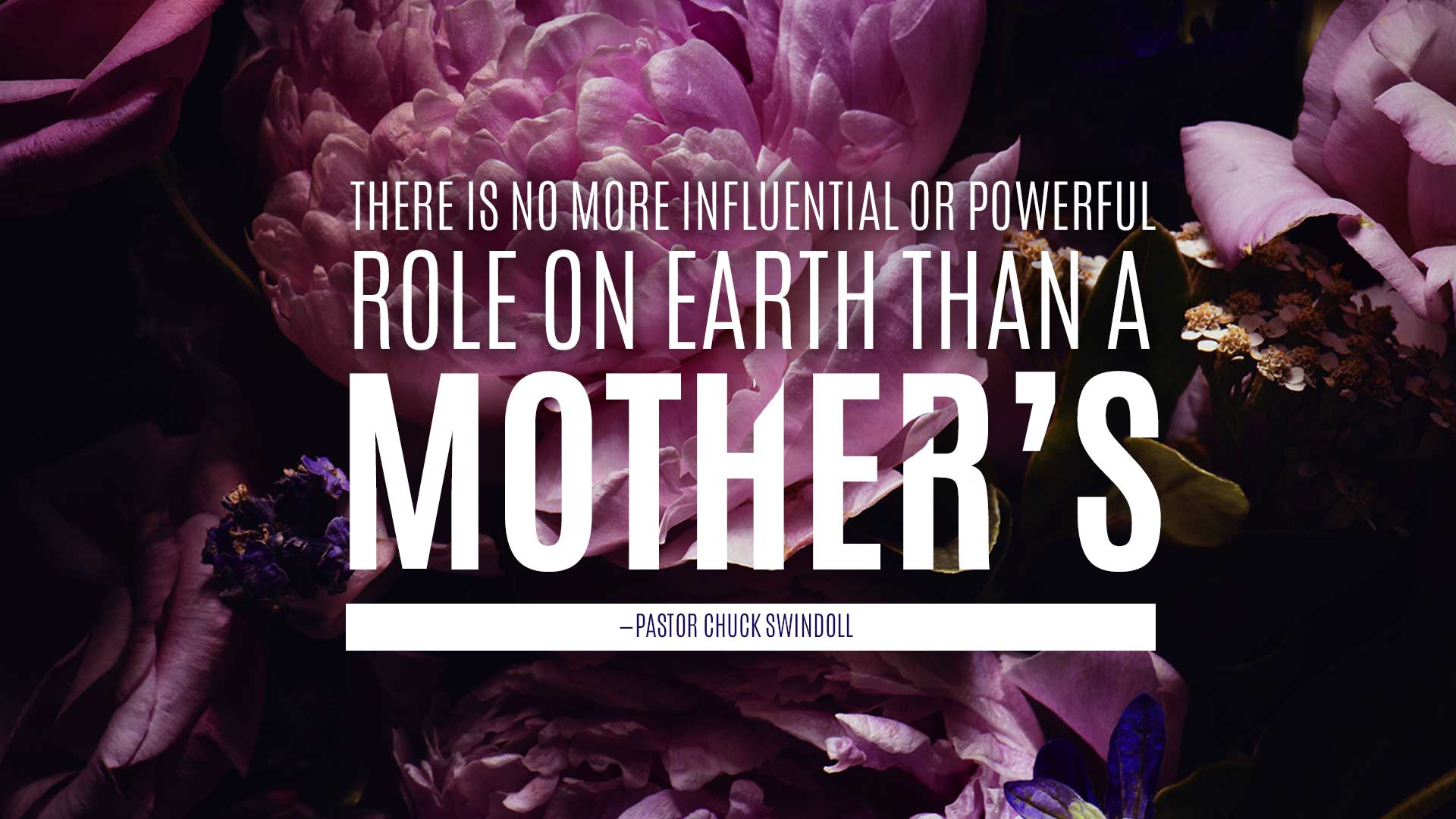 """quote: """"There is no more influential or powerful role on earth than a mother's."""" (Pastor Chuck Swindoll)"""